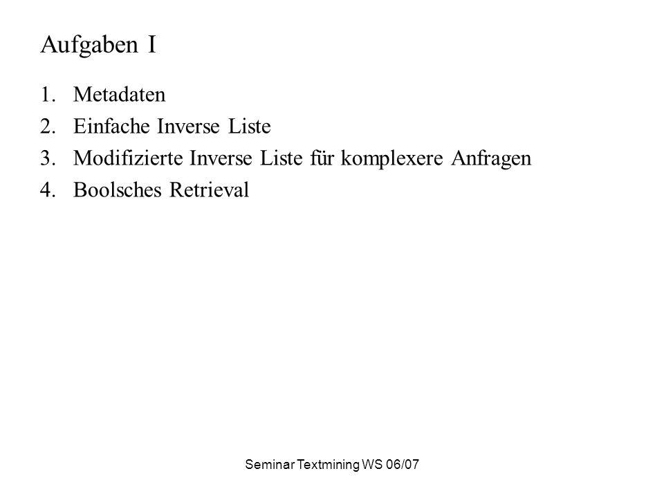 Seminar Textmining WS 06/07 Aufgaben I 1.Metadaten 2.Einfache Inverse Liste 3.Modifizierte Inverse Liste für komplexere Anfragen 4.Boolsches Retrieval