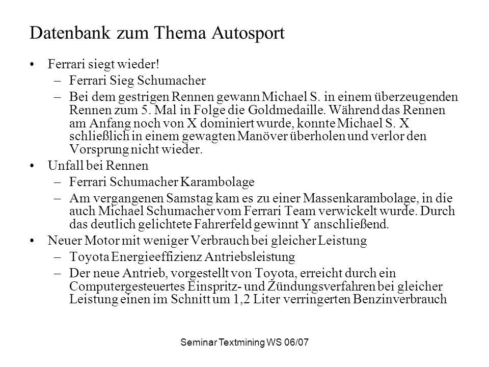Seminar Textmining WS 06/07 Datenbank zum Thema Autosport Ferrari siegt wieder! –Ferrari Sieg Schumacher –Bei dem gestrigen Rennen gewann Michael S. i