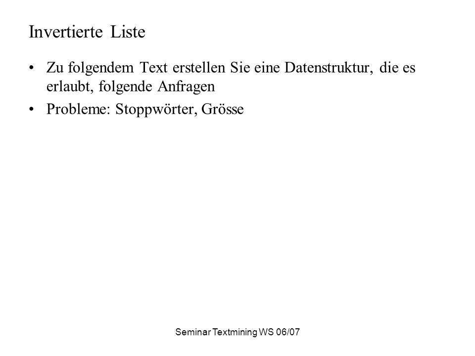 Seminar Textmining WS 06/07 Invertierte Liste Zu folgendem Text erstellen Sie eine Datenstruktur, die es erlaubt, folgende Anfragen Probleme: Stoppwörter, Grösse
