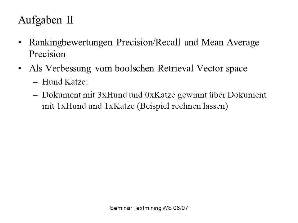 Aufgaben II Rankingbewertungen Precision/Recall und Mean Average Precision Als Verbessung vom boolschen Retrieval Vector space –Hund Katze: –Dokument mit 3xHund und 0xKatze gewinnt über Dokument mit 1xHund und 1xKatze (Beispiel rechnen lassen)