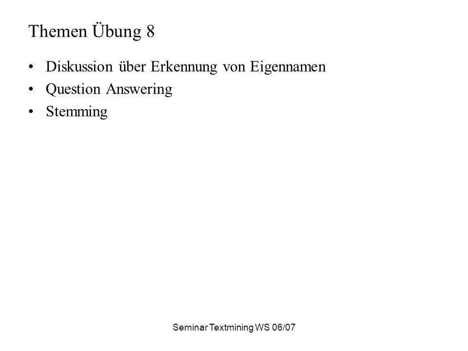 Seminar Textmining WS 06/07 Themen Übung 8 Diskussion über Erkennung von Eigennamen Question Answering Stemming