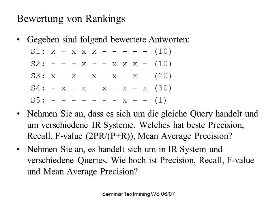 Seminar Textmining WS 06/07 Bewertung von Rankings Gegeben sind folgend bewertete Antworten: S1: x – x x x - - - - - (10) S2: - - - x - - x x x – (10) S3: x – x – x – x – x – (20) S4: - x – x – x – x - x (30) S5: - - - - - - - x - - (1) Nehmen Sie an, dass es sich um die gleiche Query handelt und um verschiedene IR Systeme.