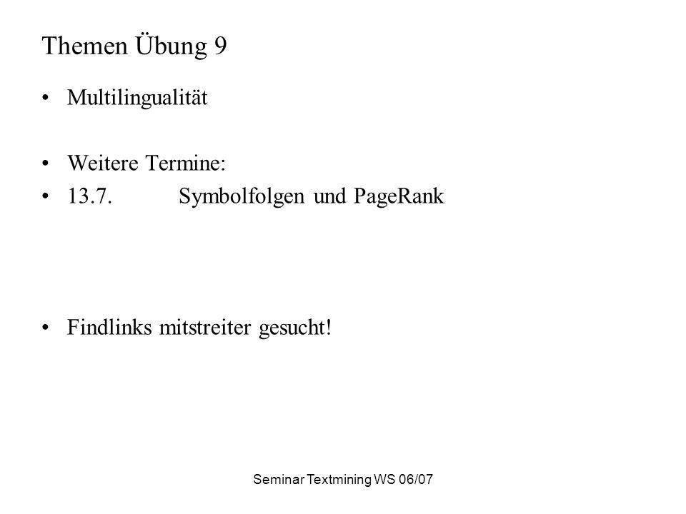 Seminar Textmining WS 06/07 Themen Übung 9 Multilingualität Weitere Termine: 13.7.Symbolfolgen und PageRank Findlinks mitstreiter gesucht!
