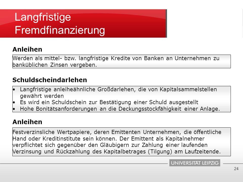 Langfristige Fremdfinanzierung 24 Werden als mittel- bzw. langfristige Kredite von Banken an Unternehmen zu banküblichen Zinsen vergeben. Schuldschein