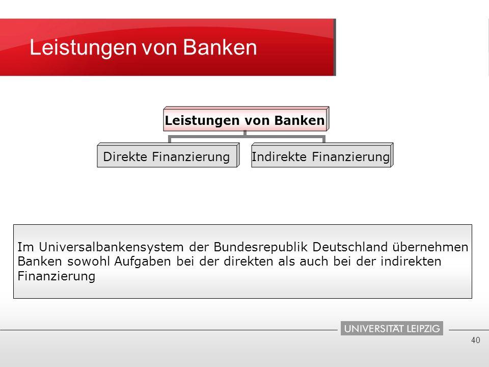 Leistungen von Banken 40 Leistungen von Banken Direkte Finanzierung Indirekte Finanzierung Im Universalbankensystem der Bundesrepublik Deutschland übe