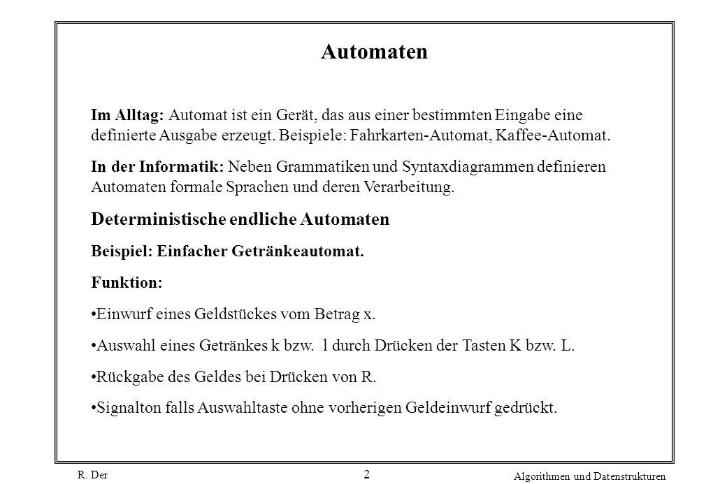 R. Der Algorithmen und Datenstrukturen 2 Automaten Im Alltag: Automat ist ein Gerät, das aus einer bestimmten Eingabe eine definierte Ausgabe erzeugt.