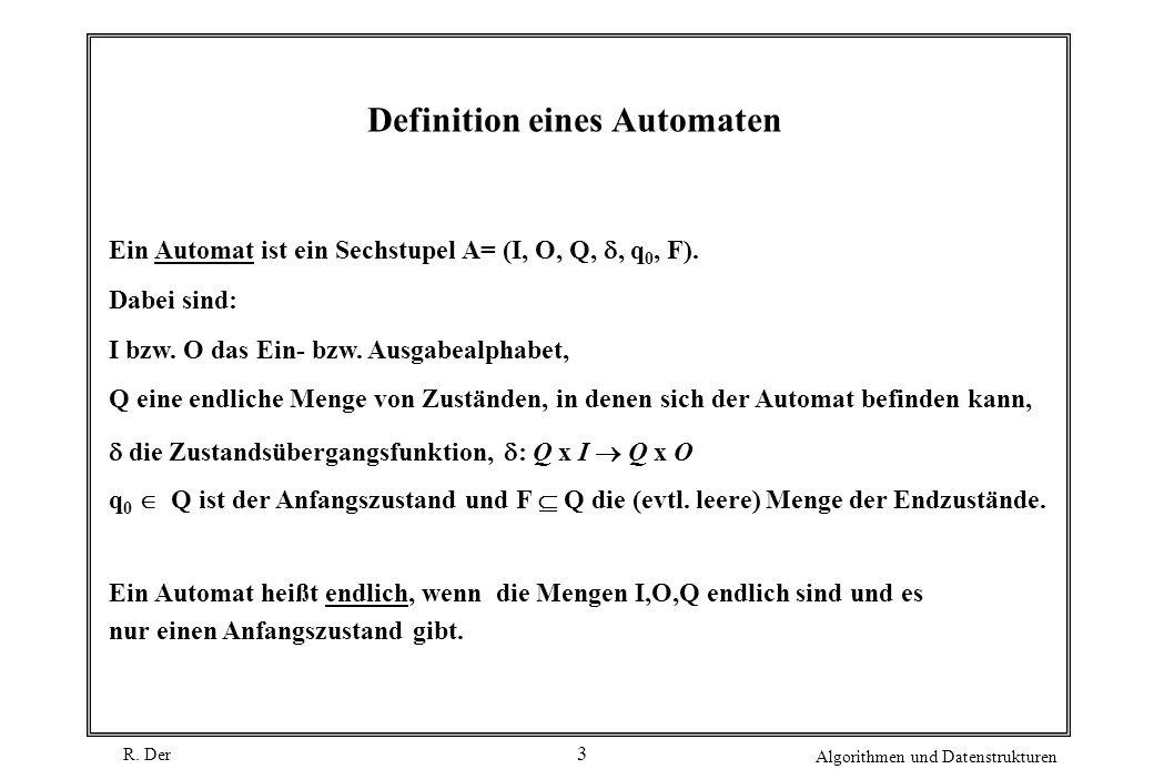 R. Der Algorithmen und Datenstrukturen 3 Definition eines Automaten Ein Automat ist ein Sechstupel A= (I, O, Q,, q 0, F). Dabei sind: I bzw. O das Ein