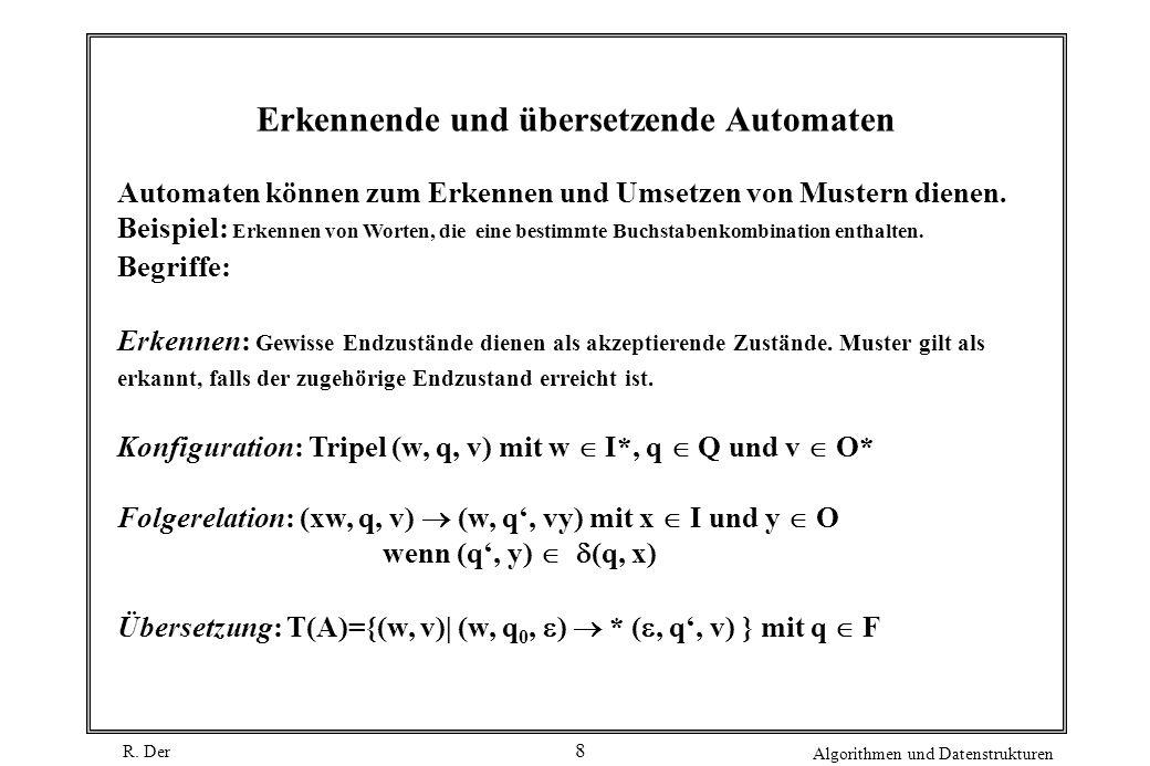 R. Der Algorithmen und Datenstrukturen 8 Erkennende und übersetzende Automaten Automaten können zum Erkennen und Umsetzen von Mustern dienen. Beispiel