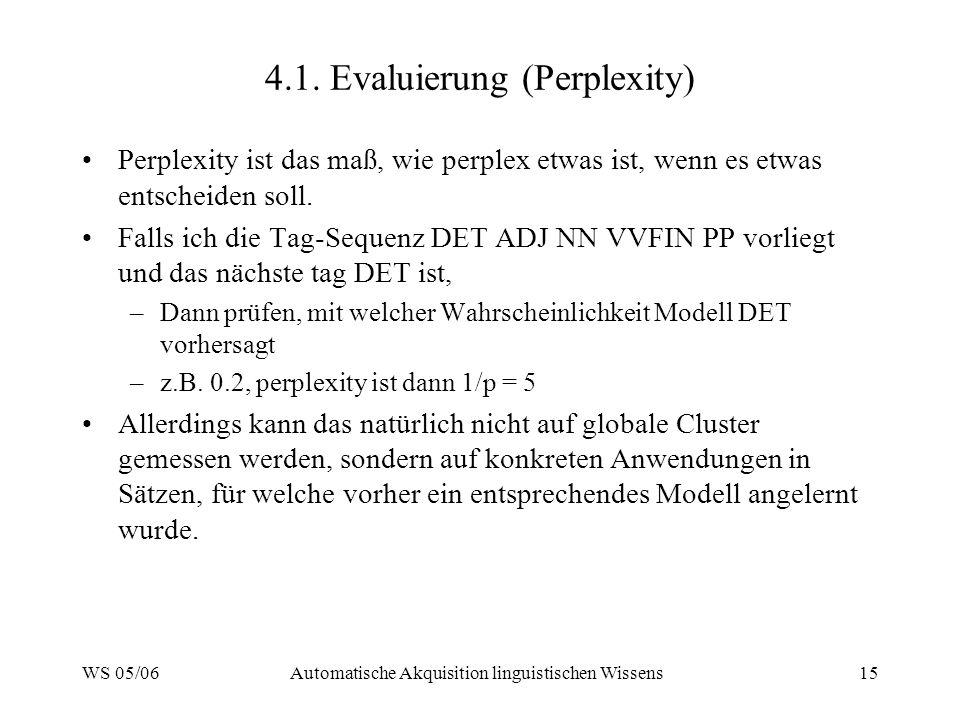 WS 05/06Automatische Akquisition linguistischen Wissens15 4.1. Evaluierung (Perplexity) Perplexity ist das maß, wie perplex etwas ist, wenn es etwas e