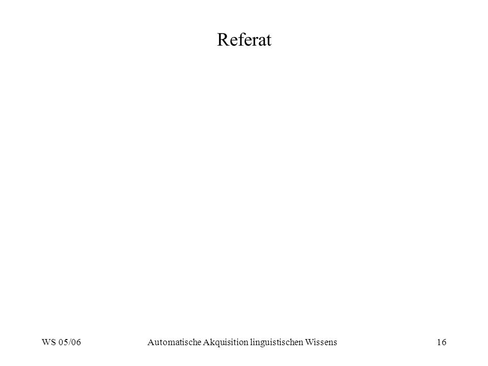 WS 05/06Automatische Akquisition linguistischen Wissens16 Referat