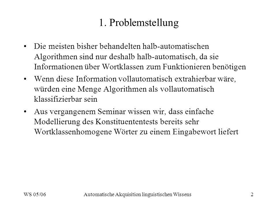 WS 05/06Automatische Akquisition linguistischen Wissens2 1. Problemstellung Die meisten bisher behandelten halb-automatischen Algorithmen sind nur des