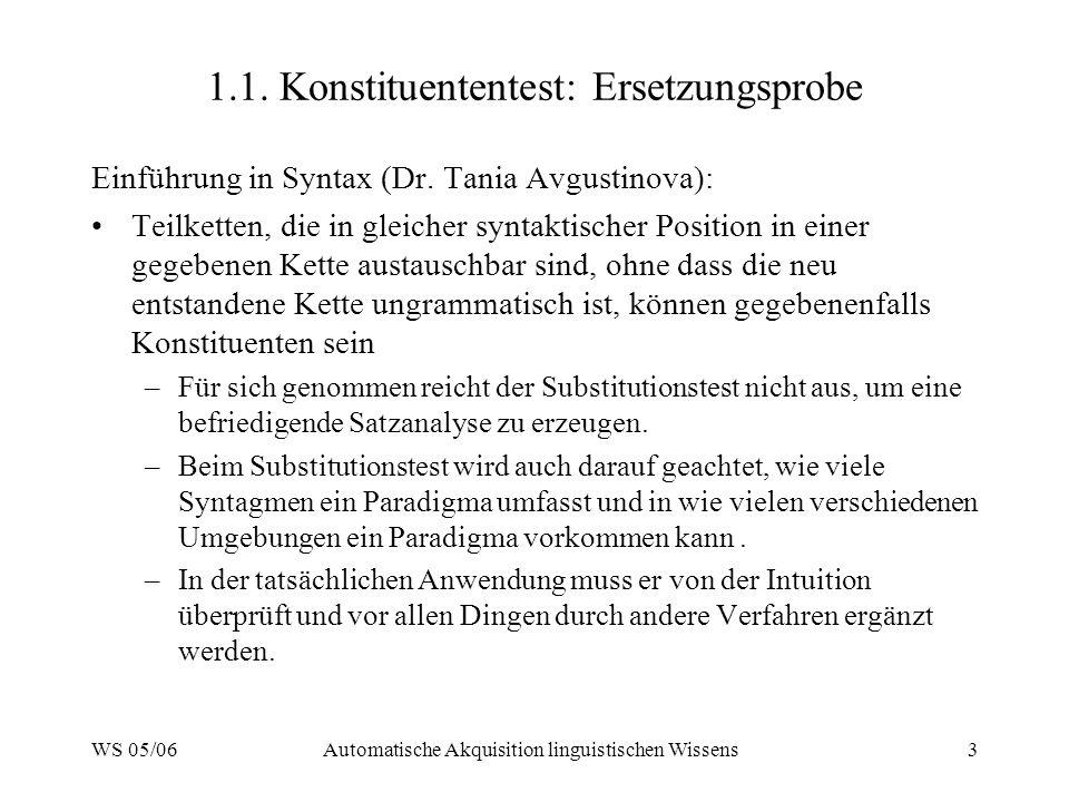 WS 05/06Automatische Akquisition linguistischen Wissens3 1.1. Konstituententest: Ersetzungsprobe Einführung in Syntax (Dr. Tania Avgustinova): Teilket