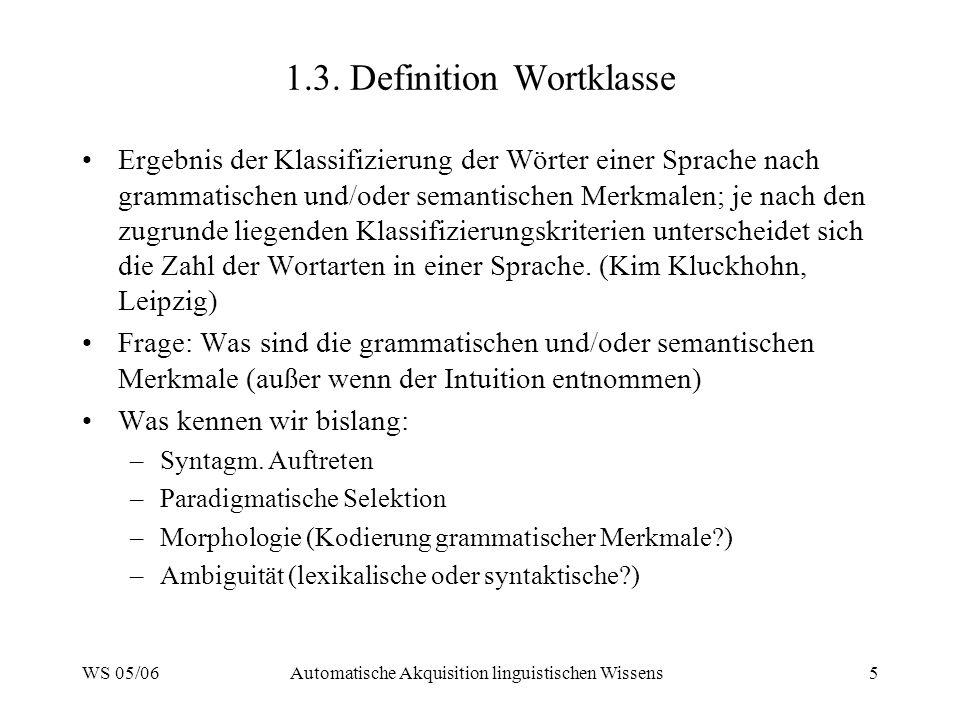 WS 05/06Automatische Akquisition linguistischen Wissens5 1.3. Definition Wortklasse Ergebnis der Klassifizierung der Wörter einer Sprache nach grammat