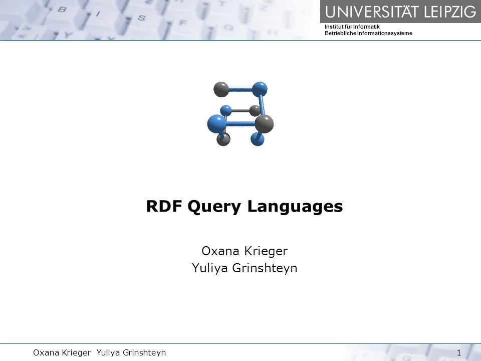RDF Anfragesprachen Institut für Informatik Betriebliche Informationssysteme Oxana Krieger Yuliya Grinshteyn12 Praktische Anwendung RDQL Anfragen SELECT ?x, ?fname WHERE (?x,, ?fname) SELECT ?givenName WHERE (?y,, Smith ), (?y,, ?givenName) (alternativ zu 1).