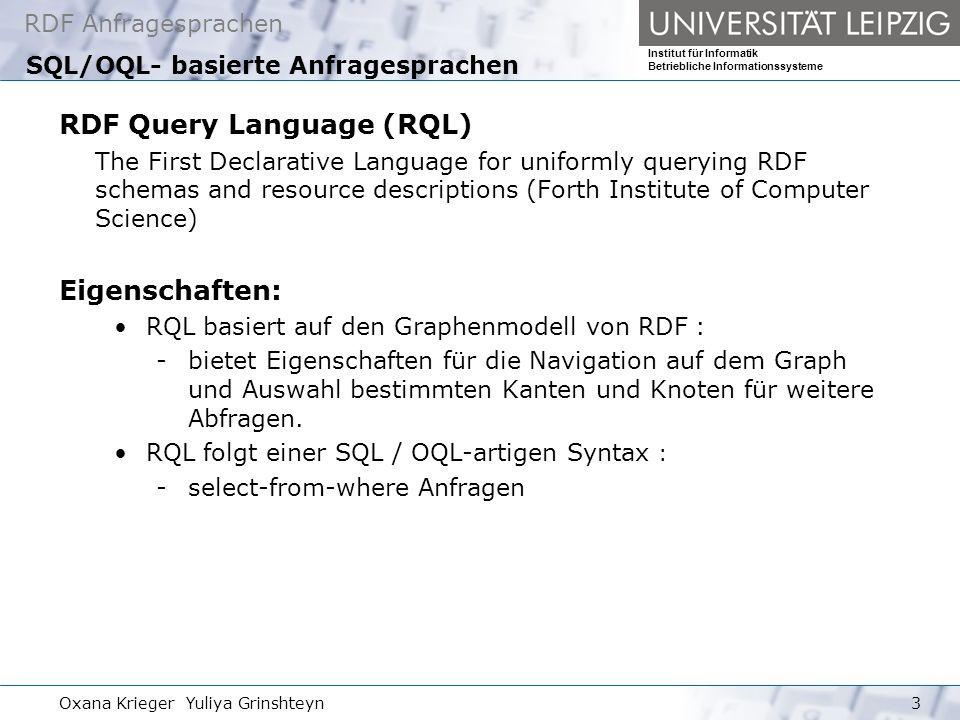 RDF Anfragesprachen Institut für Informatik Betriebliche Informationssysteme Oxana Krieger Yuliya Grinshteyn4 Supports von RQL XML Schema Datentypen -Filterung von wörtlichen Werten RDF Schema : -insbesondere die durch (subClassOf, subPropertyOf) definierten Relationen von Klassen und Properties Quantification iterators - EXISTS, FORALL Aggregatfunktionen (count …) - Extrahieren der Statistik Namespace Abkürzungsmechanismus -Bsp :using namespace vCard = RQL Sprachenübersicht