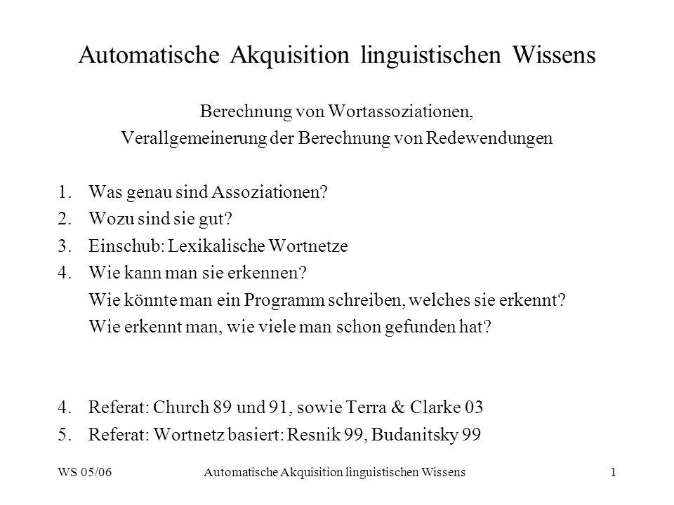 WS 05/06Automatische Akquisition linguistischen Wissens1 Berechnung von Wortassoziationen, Verallgemeinerung der Berechnung von Redewendungen 1.Was ge