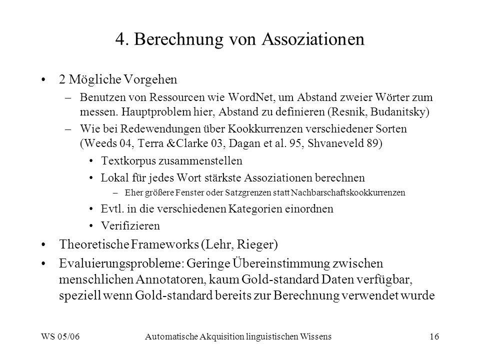 WS 05/06Automatische Akquisition linguistischen Wissens16 4. Berechnung von Assoziationen 2 Mögliche Vorgehen –Benutzen von Ressourcen wie WordNet, um