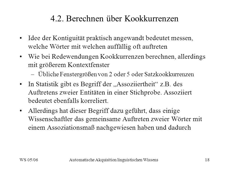 WS 05/06Automatische Akquisition linguistischen Wissens18 4.2. Berechnen über Kookkurrenzen Idee der Kontiguität praktisch angewandt bedeutet messen,