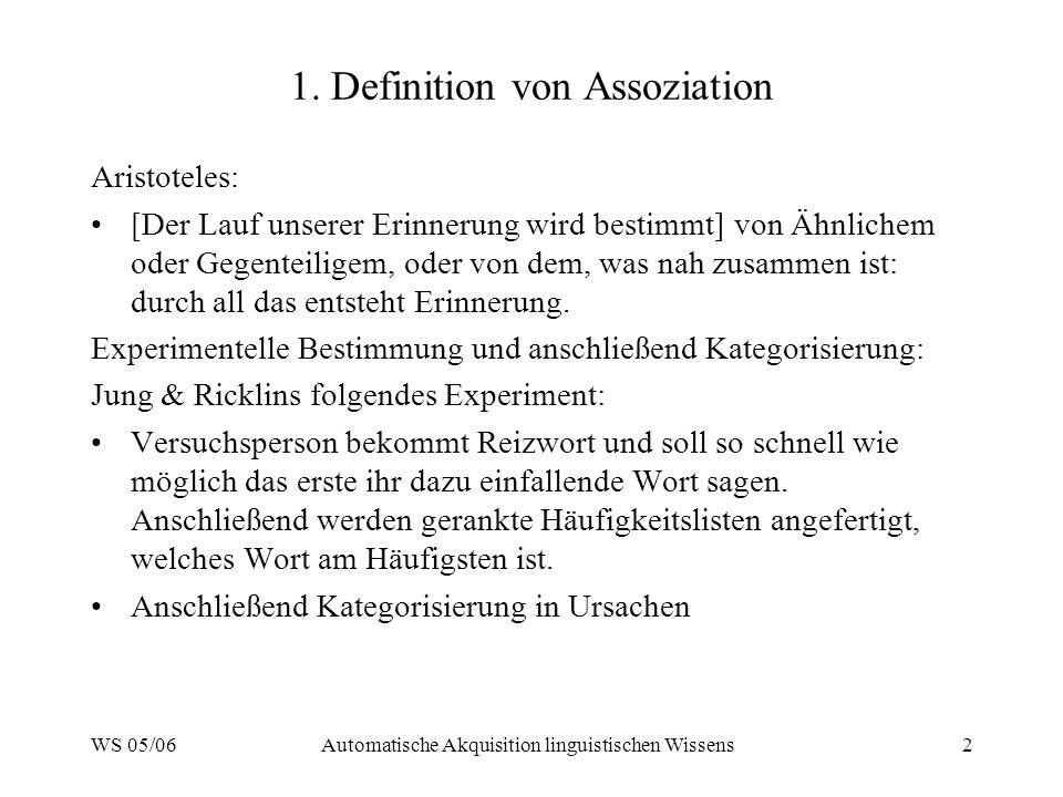 WS 05/06Automatische Akquisition linguistischen Wissens2 1. Definition von Assoziation Aristoteles: [Der Lauf unserer Erinnerung wird bestimmt] von Äh