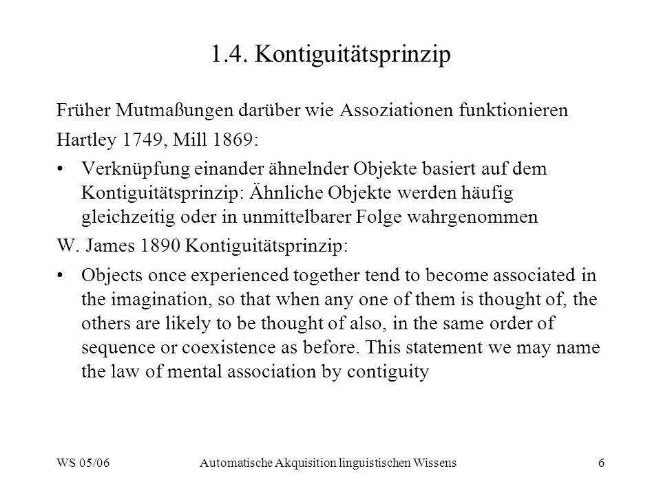 WS 05/06Automatische Akquisition linguistischen Wissens6 1.4. Kontiguitätsprinzip Früher Mutmaßungen darüber wie Assoziationen funktionieren Hartley 1