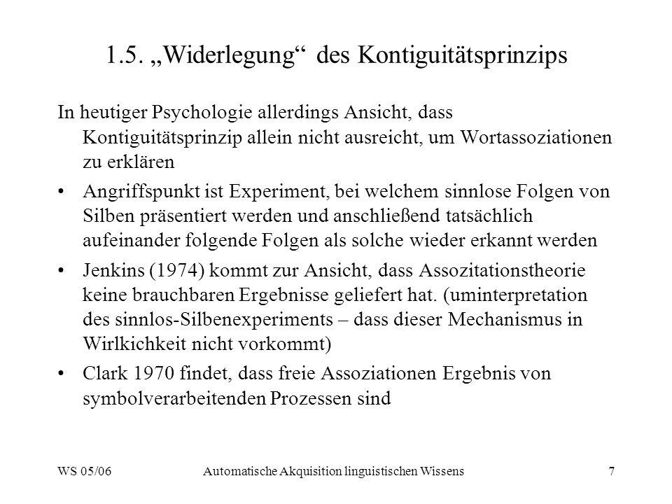 WS 05/06Automatische Akquisition linguistischen Wissens7 1.5. Widerlegung des Kontiguitätsprinzips In heutiger Psychologie allerdings Ansicht, dass Ko