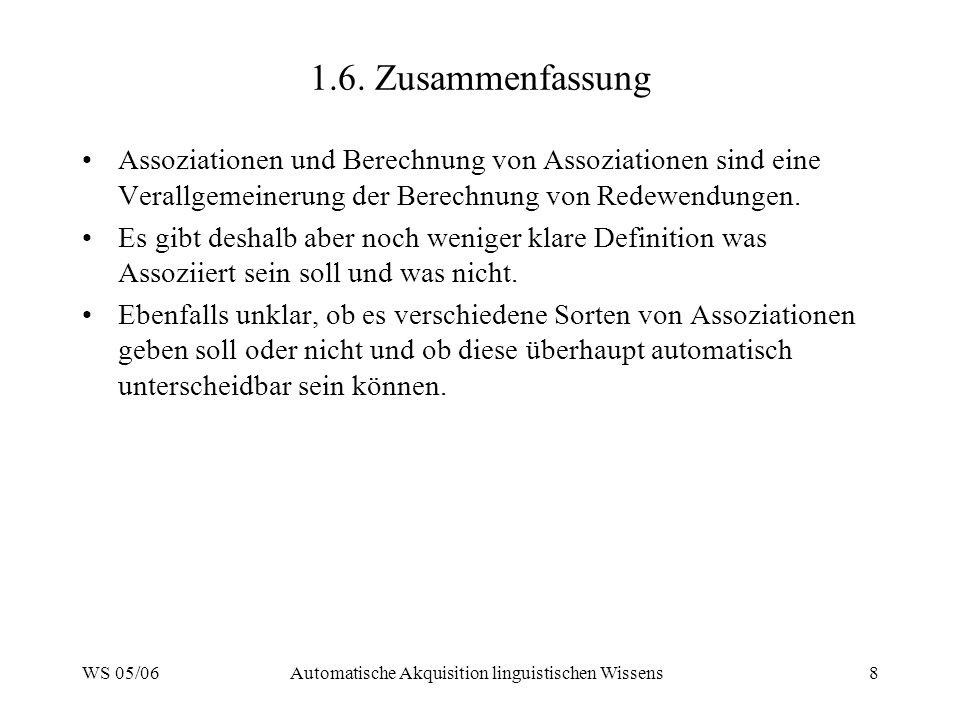 WS 05/06Automatische Akquisition linguistischen Wissens8 1.6. Zusammenfassung Assoziationen und Berechnung von Assoziationen sind eine Verallgemeineru