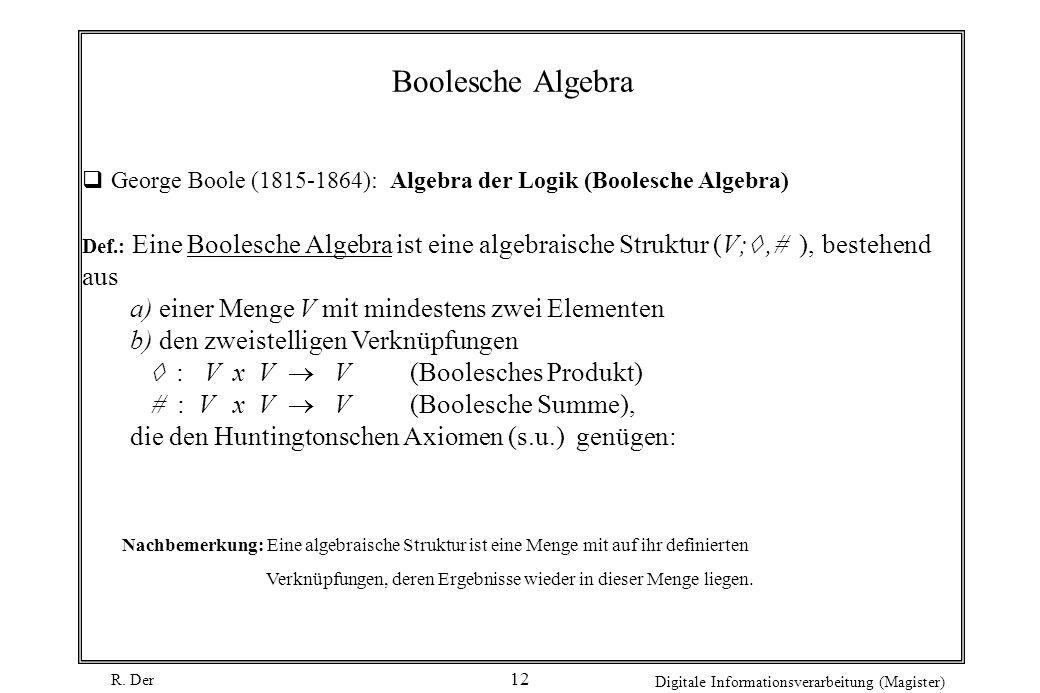 R. Der Digitale Informationsverarbeitung (Magister) 12 Boolesche Algebra George Boole (1815-1864): Algebra der Logik (Boolesche Algebra) Def.: Eine Bo