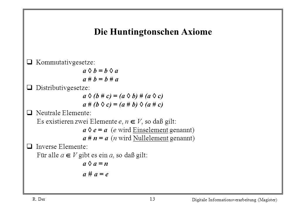R. Der Digitale Informationsverarbeitung (Magister) 13 Die Huntingtonschen Axiome Kommutativgesetze: a b = b a a # b = b # a Distributivgesetze: a (b