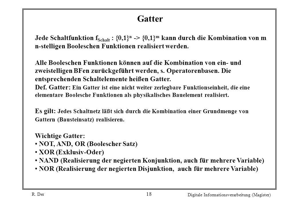 R. Der Digitale Informationsverarbeitung (Magister) 18 Gatter Jede Schaltfunktion f Schalt : {0,1} n -> {0,1} m kann durch die Kombination von m n-ste