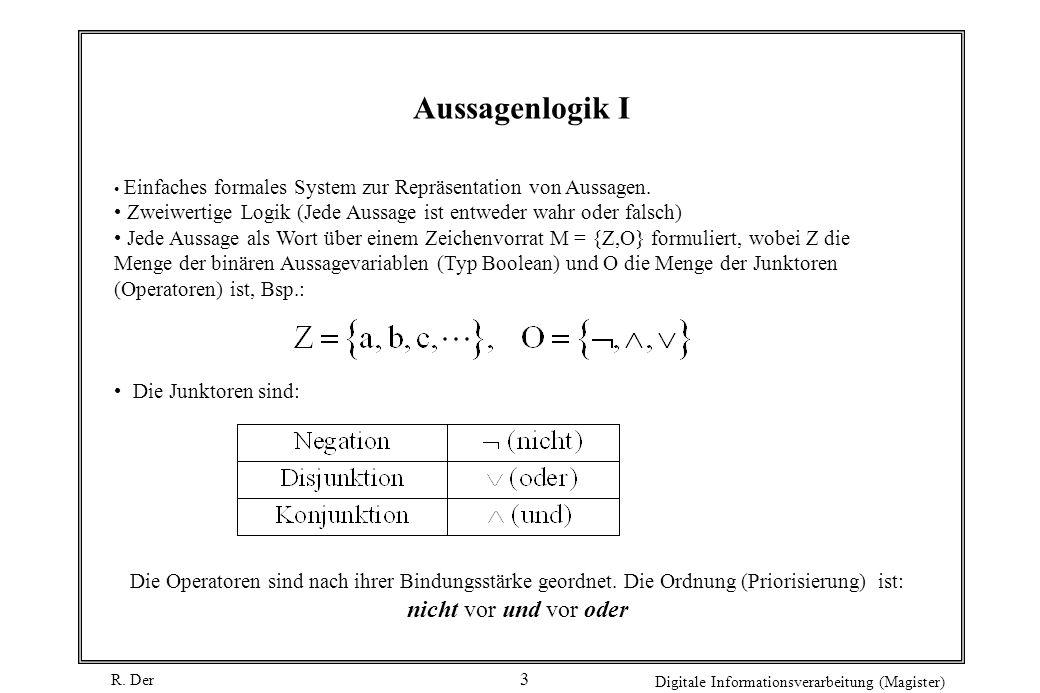 R. Der Digitale Informationsverarbeitung (Magister) 3 Aussagenlogik I Einfaches formales System zur Repräsentation von Aussagen. Zweiwertige Logik (Je