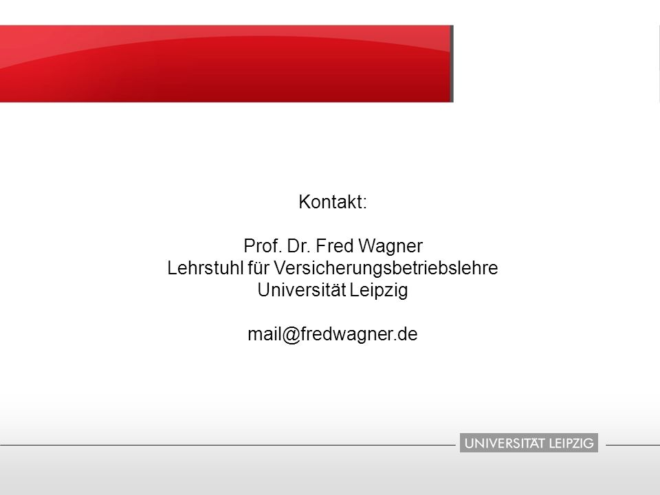 Kontakt: Prof. Dr. Fred Wagner Lehrstuhl für Versicherungsbetriebslehre Universität Leipzig mail@fredwagner.de