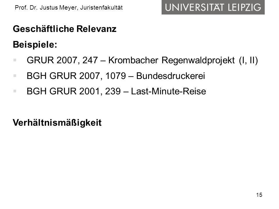 15 Prof. Dr. Justus Meyer, Juristenfakultät Geschäftliche Relevanz Beispiele: GRUR 2007, 247 – Krombacher Regenwaldprojekt (I, II) BGH GRUR 2007, 1079