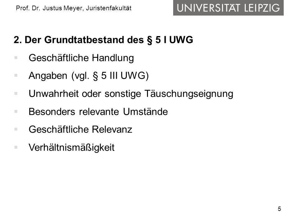 5 Prof. Dr. Justus Meyer, Juristenfakultät 2. Der Grundtatbestand des § 5 I UWG Geschäftliche Handlung Angaben (vgl. § 5 III UWG) Unwahrheit oder sons
