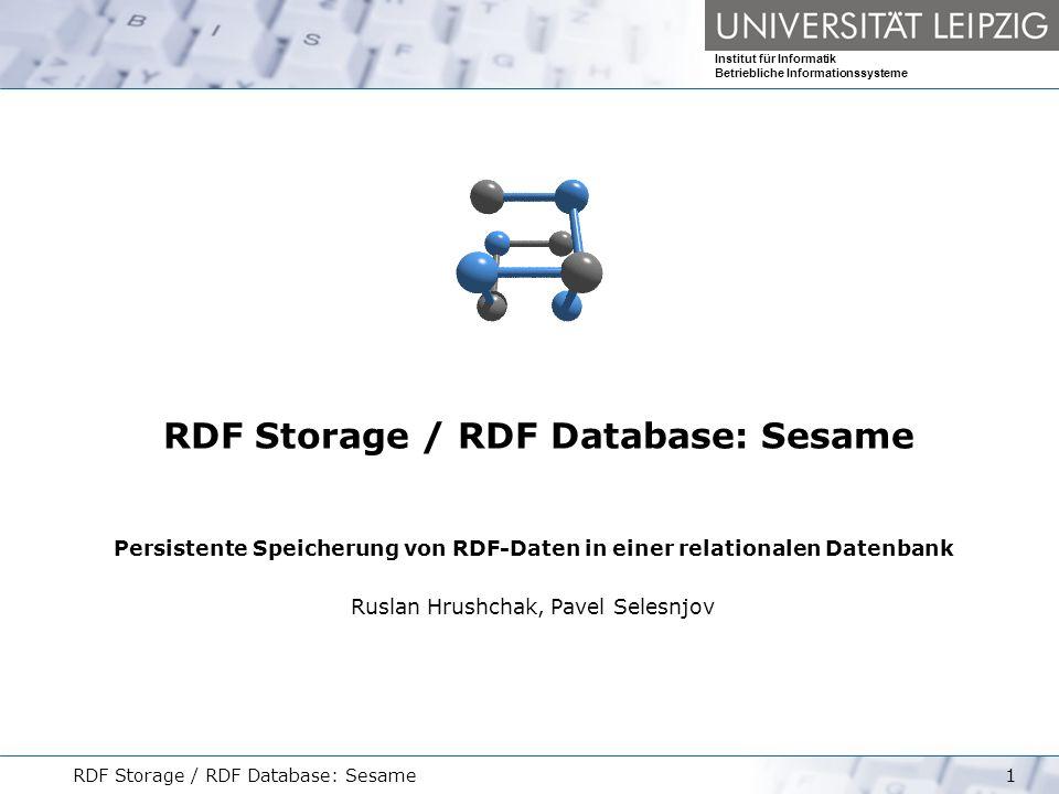 Institut für Informatik Betriebliche Informationssysteme RDF Storage / RDF Database: Sesame2 RDF Storage Outline Problematik bei der persistenten Speicherung von RDF-Daten RDF und das relationale Datenmodell Datenbank-Schemata zum Speichern von RDF-Daten Technologien zum persistenten Speichern von RDF-Daten __________________________________________________ Installation Architektur API Backends Webinterface