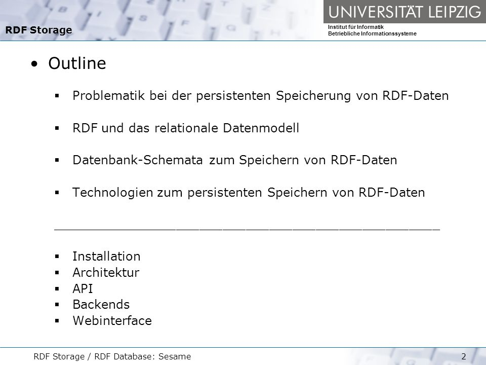 Institut für Informatik Betriebliche Informationssysteme RDF Storage / RDF Database: Sesame3 Problemstellung Das Anfragen und persistente Speichern von RDF-Daten, die in einer Serialisierung (Beispielweise RDF/XML) vorliegen, ist nur für kleinere Datenmenge ausreichend.