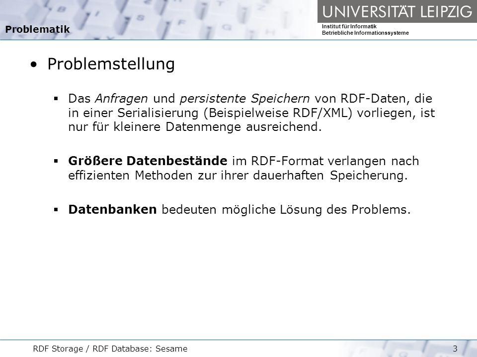 Institut für Informatik Betriebliche Informationssysteme RDF Storage / RDF Database: Sesame4 RDF und das relationale Datenmodell RDF- Datenmodell Ein Statement beschreibt eine Ressource besteht aus der Ressource, einer Property und einem Property-Wert Ein RDF-Graph baut sich aus einem oder mehreren dieser Statements auf.