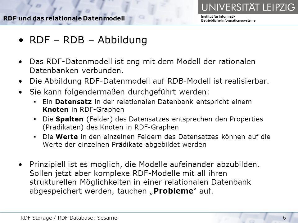 Institut für Informatik Betriebliche Informationssysteme RDF Storage / RDF Database: Sesame17 Datenbank-Schemata zum Speichern von RDF-Daten Zusammenfassung Die Speicherung von RDF in relationalen Datenbanken ist ohne Verluste möglich.