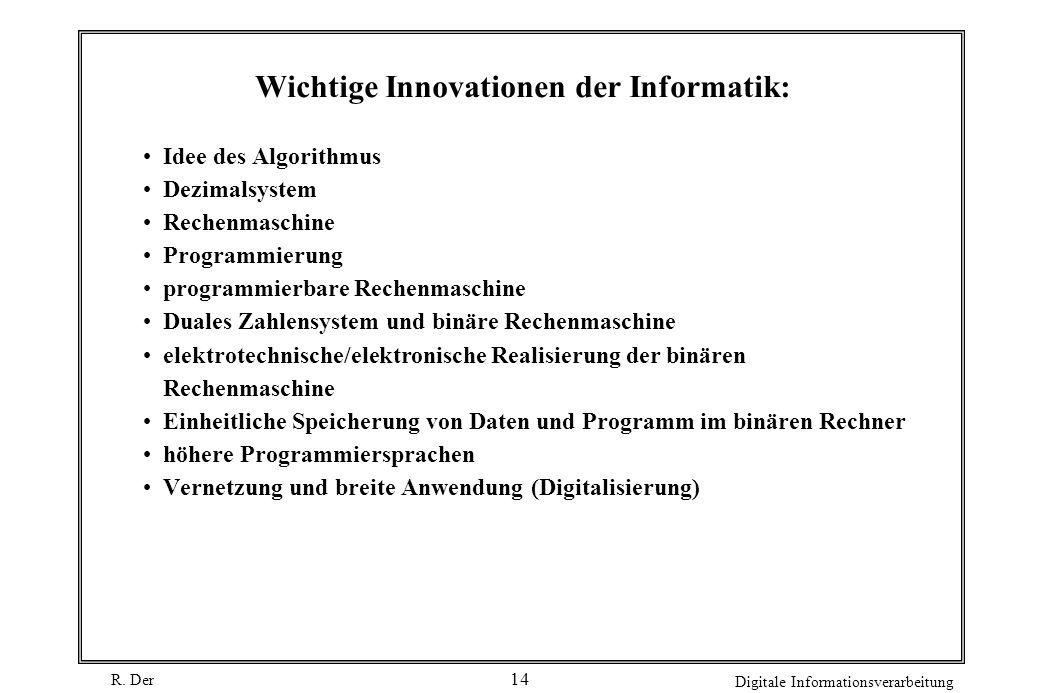 R. Der Digitale Informationsverarbeitung 14 Wichtige Innovationen der Informatik: Idee des Algorithmus Dezimalsystem Rechenmaschine Programmierung pro