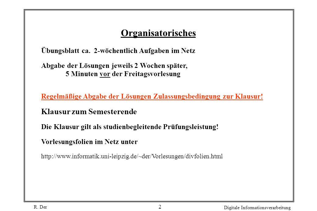 R. Der Digitale Informationsverarbeitung 2 Organisatorisches Übungsblatt ca. 2-wöchentlich Aufgaben im Netz Abgabe der Lösungen jeweils 2 Wochen späte