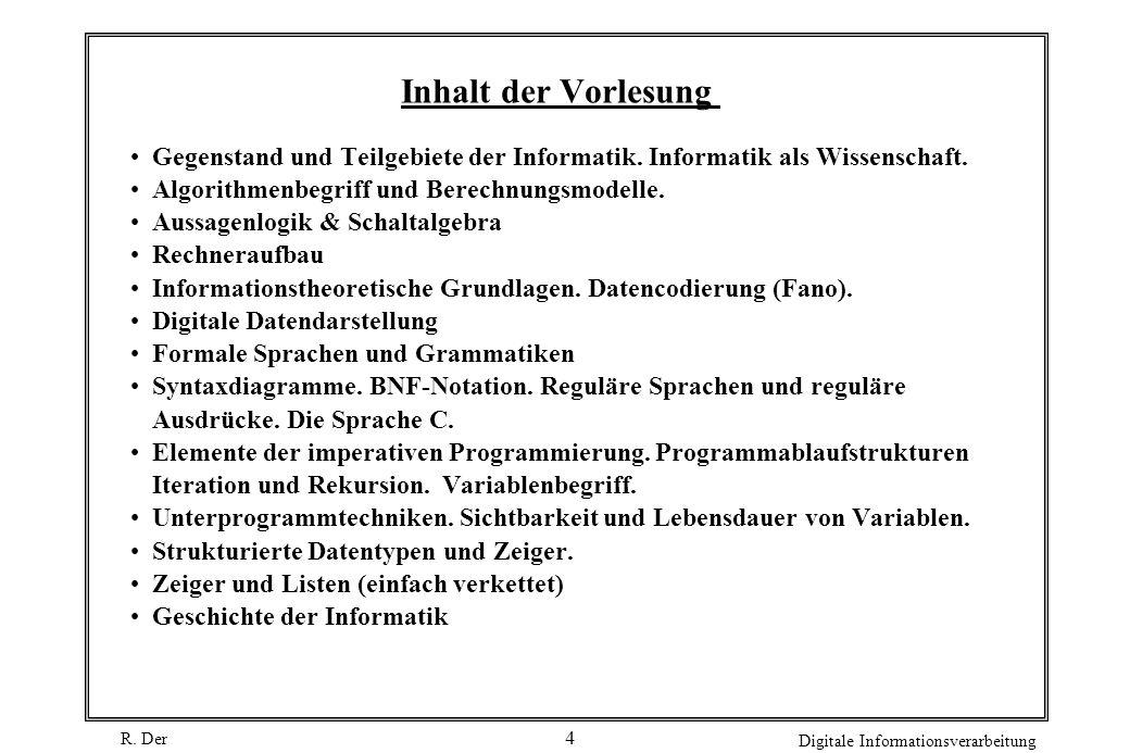 R. Der Digitale Informationsverarbeitung 4 Inhalt der Vorlesung Gegenstand und Teilgebiete der Informatik. Informatik als Wissenschaft. Algorithmenbeg