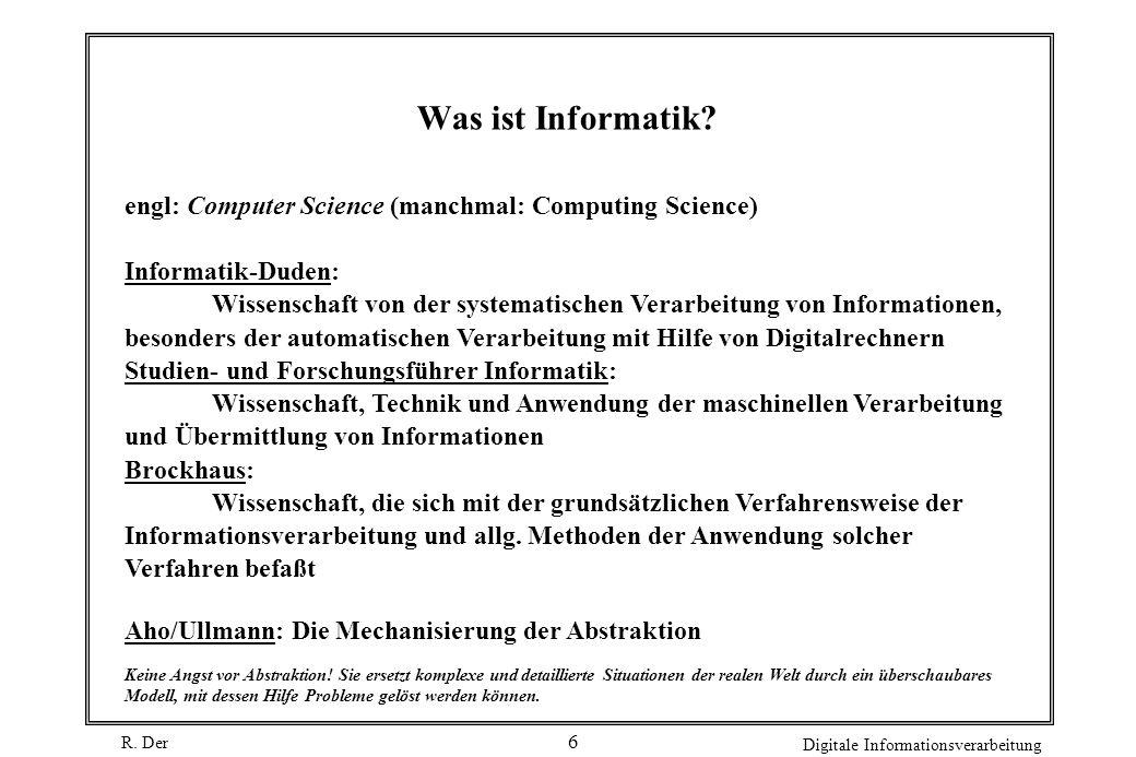 R. Der Digitale Informationsverarbeitung 6 Was ist Informatik? engl: Computer Science (manchmal: Computing Science) Informatik-Duden: Wissenschaft von