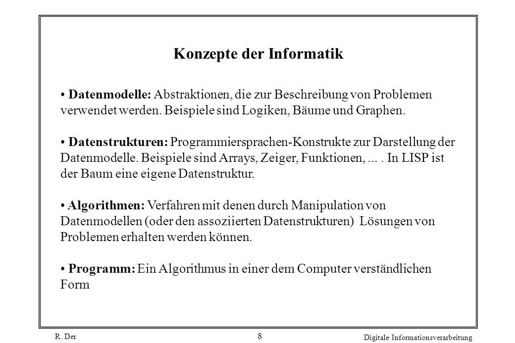R. Der Digitale Informationsverarbeitung 8 Konzepte der Informatik Datenmodelle: Abstraktionen, die zur Beschreibung von Problemen verwendet werden. B