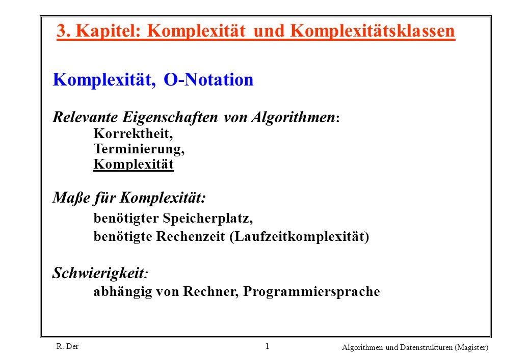 R. Der Algorithmen und Datenstrukturen (Magister) 1 3. Kapitel: Komplexität und Komplexitätsklassen Komplexität, O-Notation Relevante Eigenschaften vo