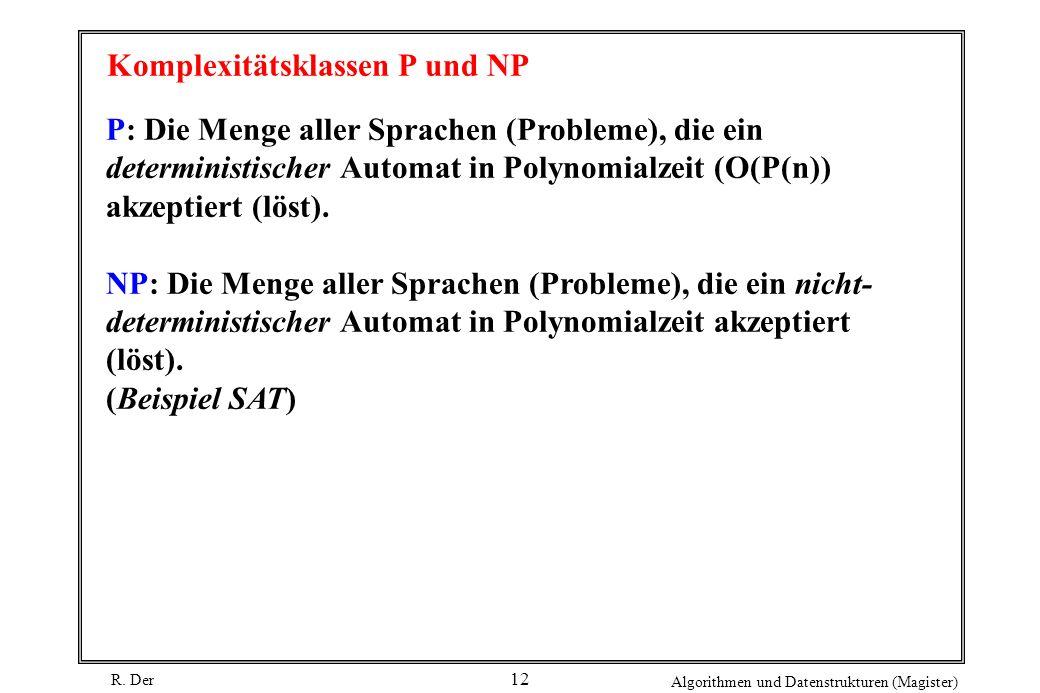 R. Der Algorithmen und Datenstrukturen (Magister) 12 Komplexitätsklassen P und NP P: Die Menge aller Sprachen (Probleme), die ein deterministischer Au
