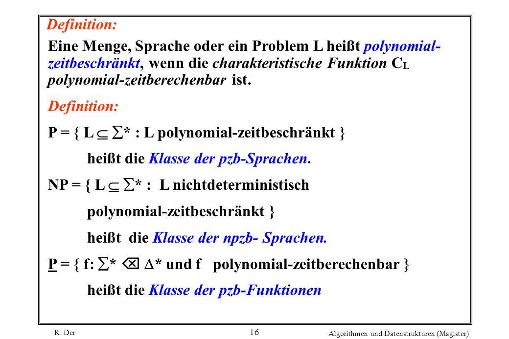 R. Der Algorithmen und Datenstrukturen (Magister) 16 Definition: Eine Menge, Sprache oder ein Problem L heißt polynomial- zeitbeschränkt, wenn die cha