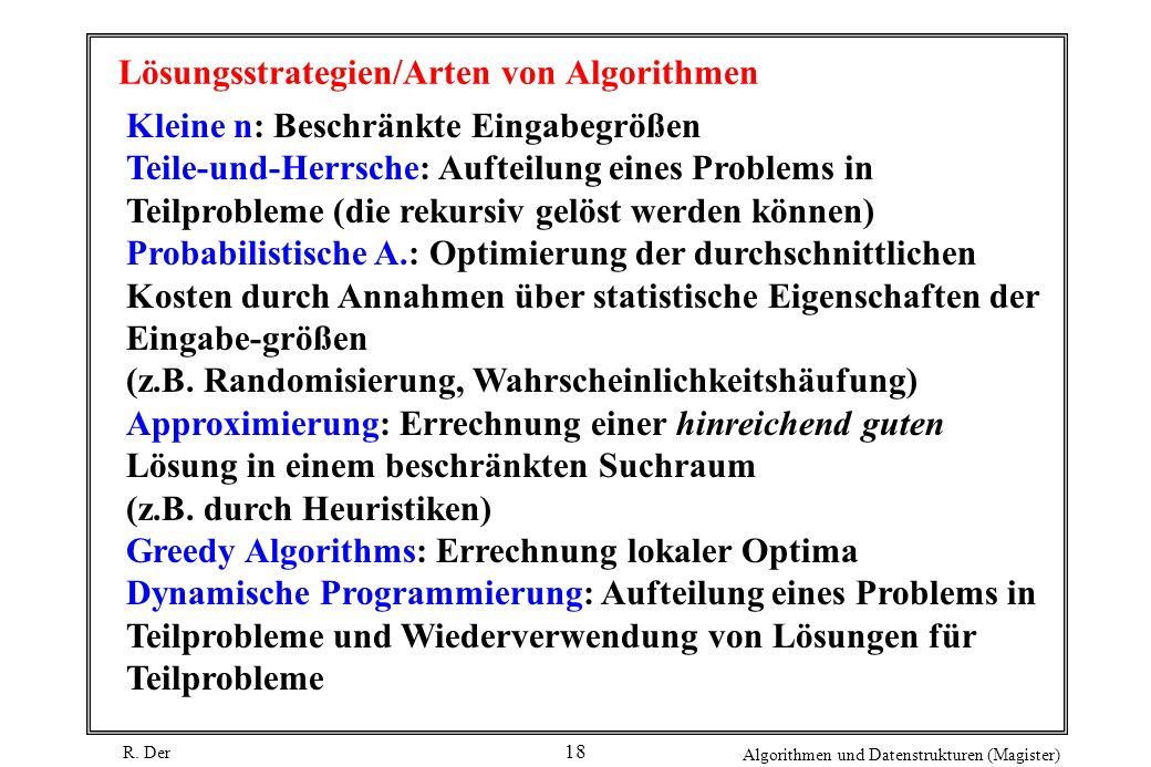R. Der Algorithmen und Datenstrukturen (Magister) 18 Lösungsstrategien/Arten von Algorithmen Kleine n: Beschränkte Eingabegrößen Teile-und-Herrsche: A