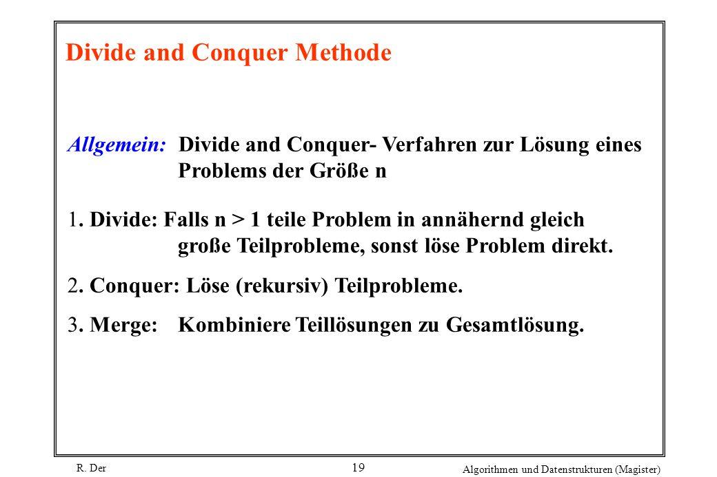 R. Der Algorithmen und Datenstrukturen (Magister) 19 Divide and Conquer Methode Allgemein: Divide and Conquer- Verfahren zur Lösung eines Problems der