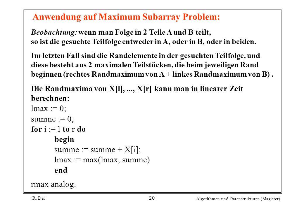 R. Der Algorithmen und Datenstrukturen (Magister) 20 Anwendung auf Maximum Subarray Problem: Beobachtung: wenn man Folge in 2 Teile A und B teilt, so