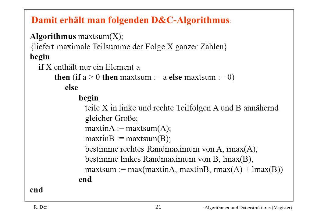R. Der Algorithmen und Datenstrukturen (Magister) 21 Algorithmus maxtsum(X); {liefert maximale Teilsumme der Folge X ganzer Zahlen} begin if X enthält