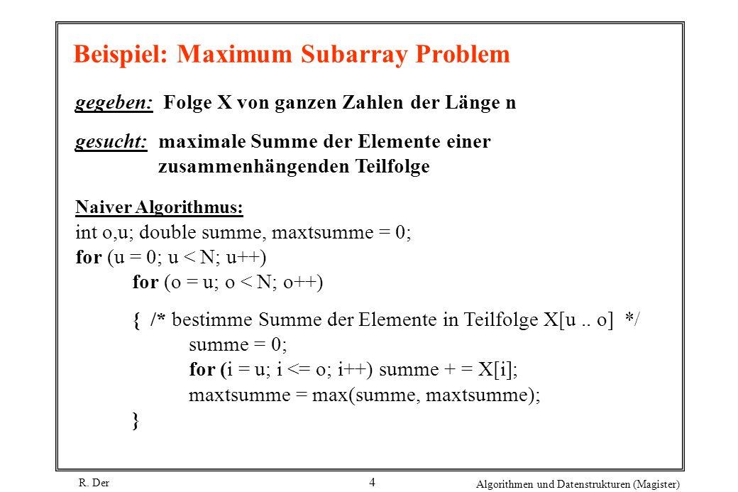 R. Der Algorithmen und Datenstrukturen (Magister) 4 Beispiel: Maximum Subarray Problem gegeben: Folge X von ganzen Zahlen der Länge n gesucht: maximal